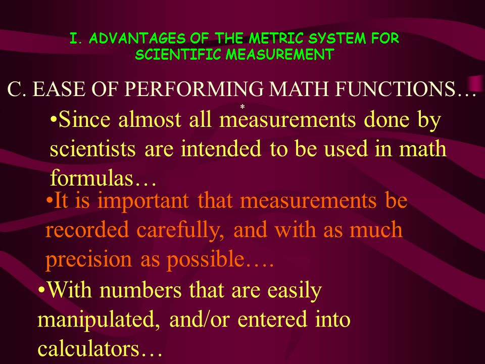 I. ADVANTAGES OF THE METRIC SYSTEM FOR SCIENTIFIC MEASUREMENT Since almost all measurements done by scientists are intended to be used in math formula
