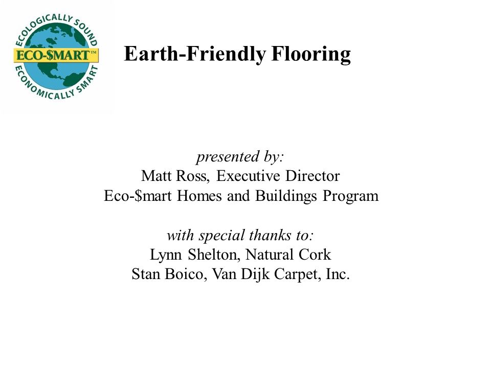 Earth-Friendly Flooring presented by: Matt Ross, Executive Director Eco-$mart Homes and Buildings Program with special thanks to: Lynn Shelton, Natural Cork Stan Boico, Van Dijk Carpet, Inc.