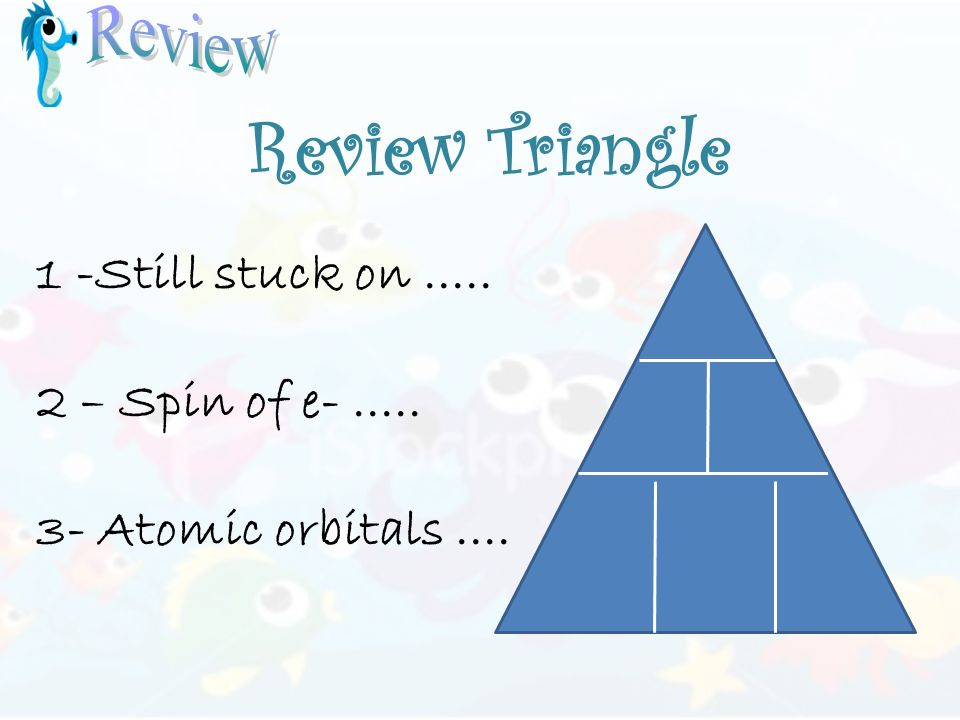 Review Triangle 1 -Still stuck on..... 2 – Spin of e-..... 3- Atomic orbitals....