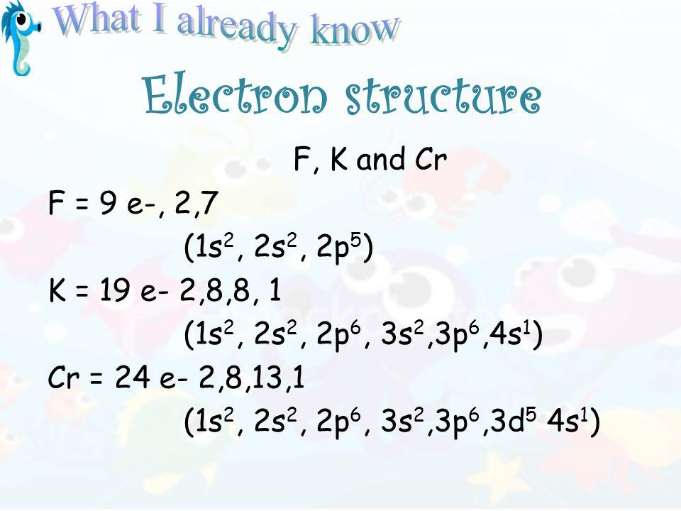 Electron structure F, K and Cr F = 9 e-, 2,7 (1s 2, 2s 2, 2p 5 ) K = 19 e- 2,8,8, 1 (1s 2, 2s 2, 2p 6, 3s 2,3p 6,4s 1 ) Cr = 24 e- 2,8,13,1 (1s 2, 2s