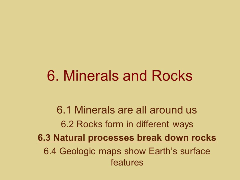 6. Minerals and Rocks 6.1 Minerals are all around us 6.2 Rocks form in different ways 6.3 Natural processes break down rocks 6.4 Geologic maps show Ea