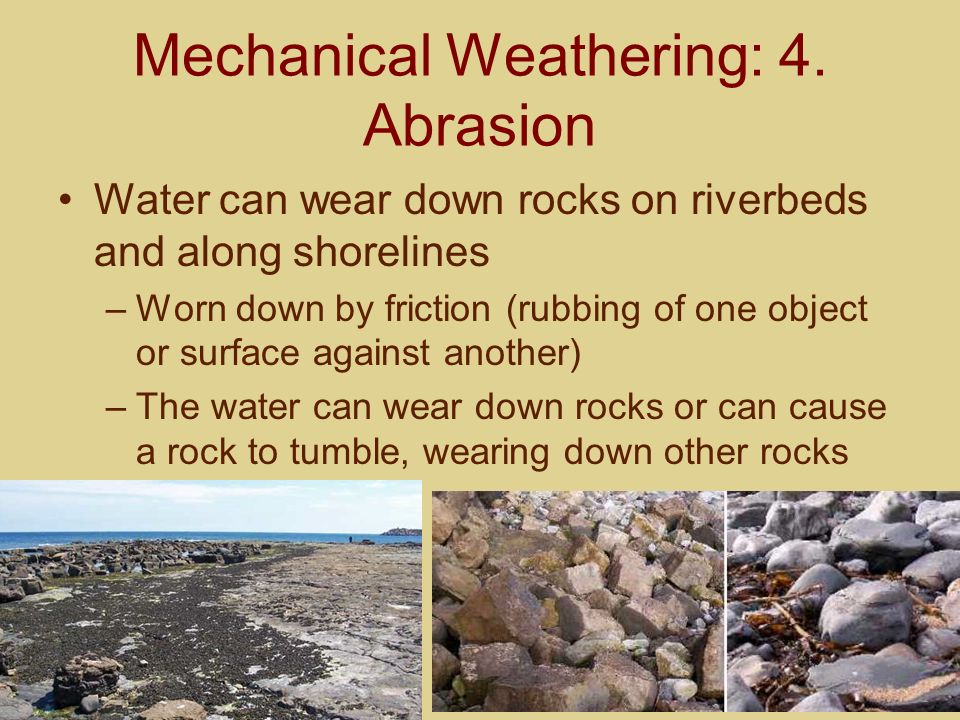 Mechanical Weathering: 4. Abrasion Water can wear down rocks on riverbeds and along shorelines –Worn down by friction (rubbing of one object or surfac