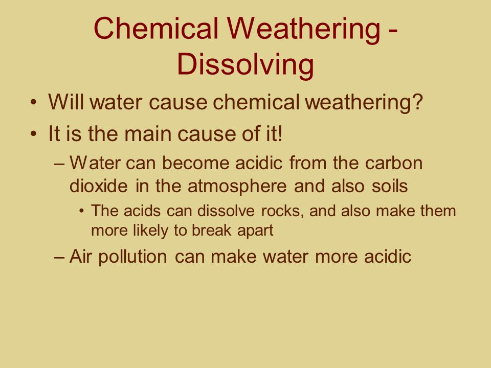 Chemical Weathering - Dissolving Will water cause chemical weathering? It is the main cause of it! –Water can become acidic from the carbon dioxide in
