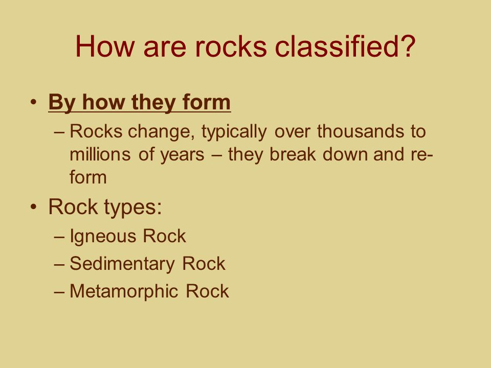 How are rocks classified? By how they form –Rocks change, typically over thousands to millions of years – they break down and re- form Rock types: –Ig