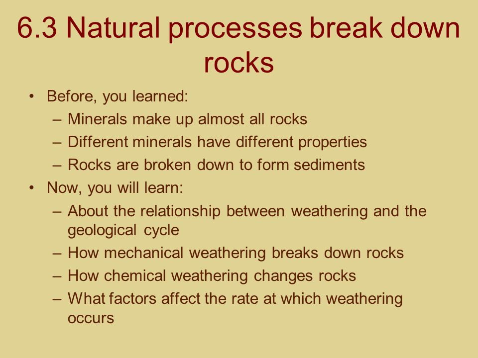 6.3 Natural processes break down rocks Before, you learned: –Minerals make up almost all rocks –Different minerals have different properties –Rocks ar