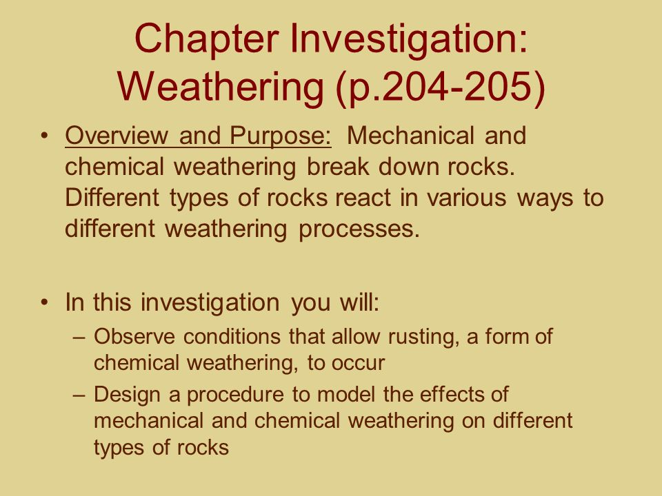 Chapter Investigation: Weathering (p.204-205) Overview and Purpose: Mechanical and chemical weathering break down rocks. Different types of rocks reac