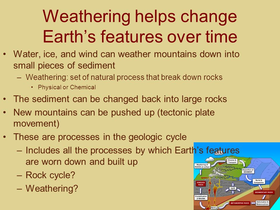 Weathering helps change Earths features over time Water, ice, and wind can weather mountains down into small pieces of sediment –Weathering: set of na