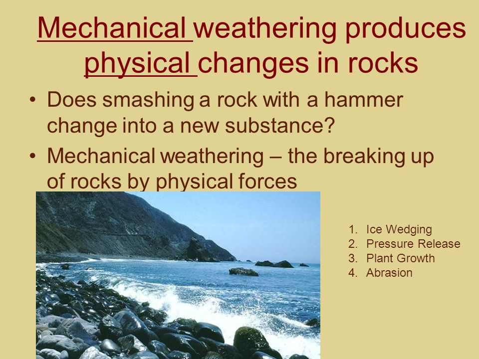 Mechanical weathering produces physical changes in rocks Does smashing a rock with a hammer change into a new substance? Mechanical weathering – the b