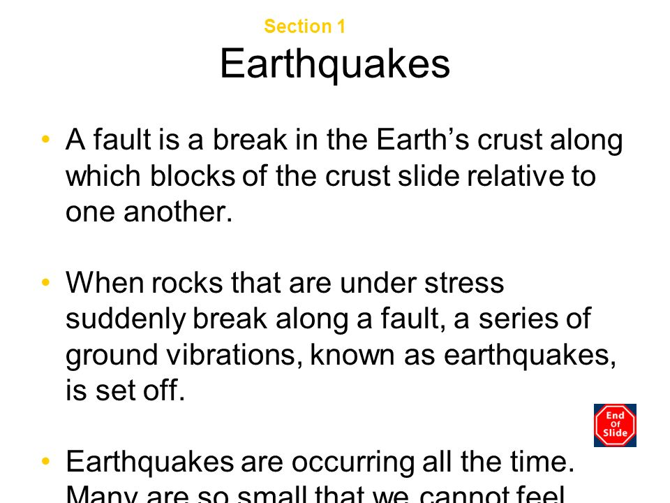 Earthquakes A fault is a break in the Earths crust along which blocks of the crust slide relative to one another. When rocks that are under stress sud