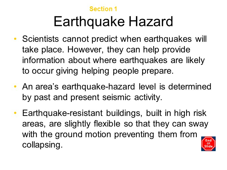 Earthquake Hazard Scientists cannot predict when earthquakes will take place. However, they can help provide information about where earthquakes are l