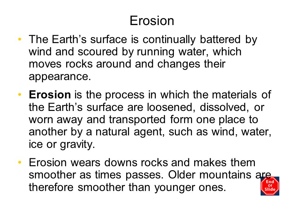 Erosion The Earths surface is continually battered by wind and scoured by running water, which moves rocks around and changes their appearance. Erosio