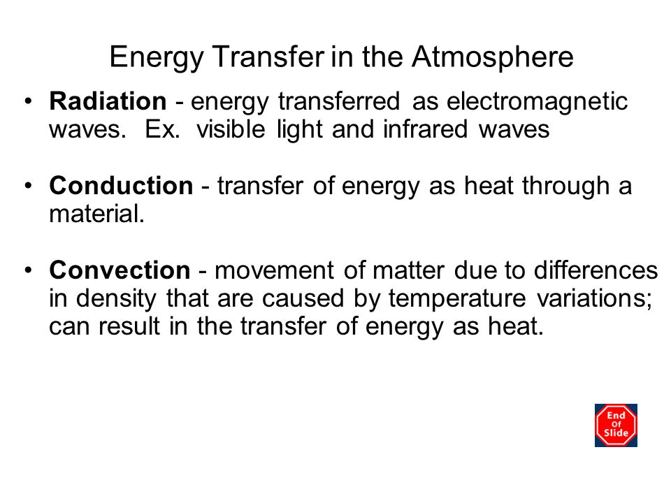 Energy Transfer in the Atmosphere Radiation - energy transferred as electromagnetic waves. Ex. visible light and infrared waves Conduction - transfer