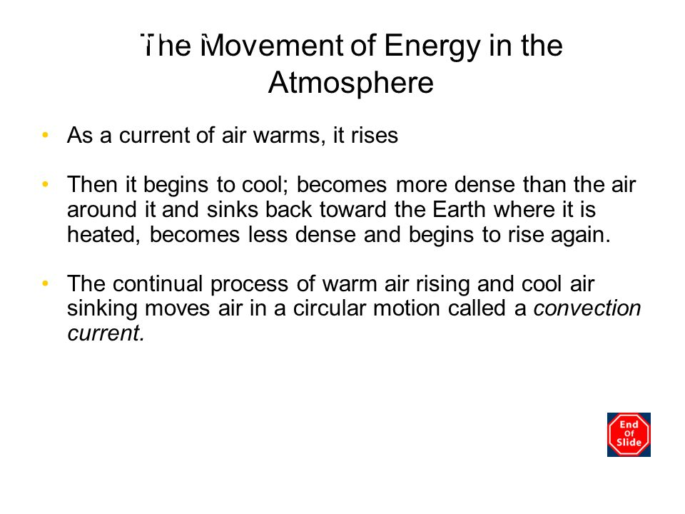 The Movement of Energy in the Atmosphere As a current of air warms, it rises Then it begins to cool; becomes more dense than the air around it and sin