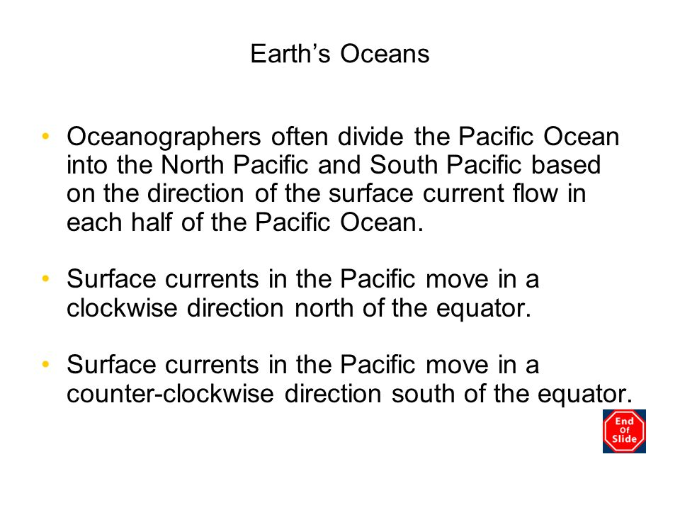 Earths Oceans Oceanographers often divide the Pacific Ocean into the North Pacific and South Pacific based on the direction of the surface current flo
