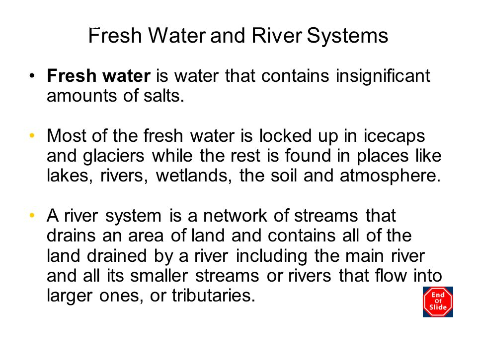 Fresh Water and River Systems Fresh water is water that contains insignificant amounts of salts. Most of the fresh water is locked up in icecaps and g