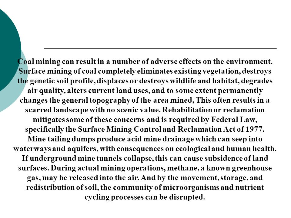 Coal mining can result in a number of adverse effects on the environment. Surface mining of coal completely eliminates existing vegetation, destroys t