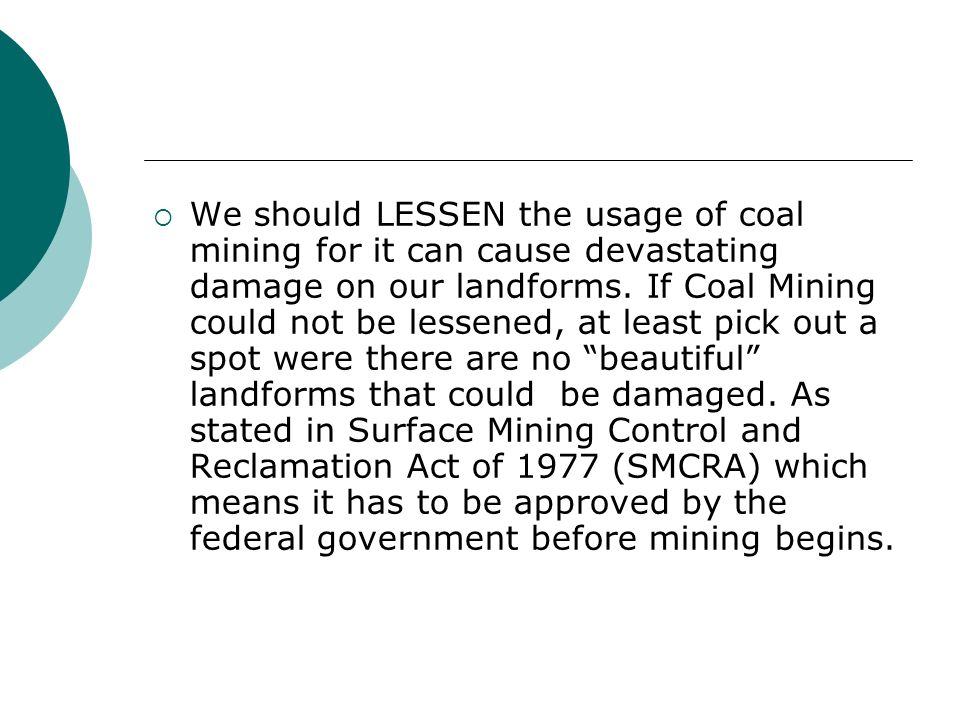We should LESSEN the usage of coal mining for it can cause devastating damage on our landforms. If Coal Mining could not be lessened, at least pick ou