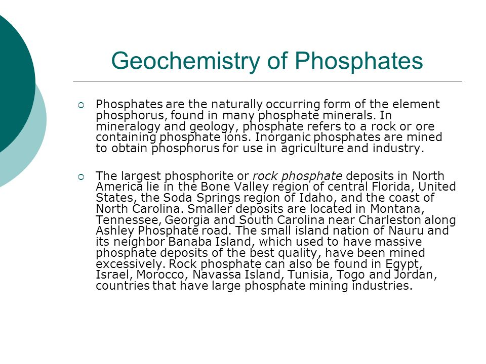 Geochemistry of Phosphates Phosphates are the naturally occurring form of the element phosphorus, found in many phosphate minerals.