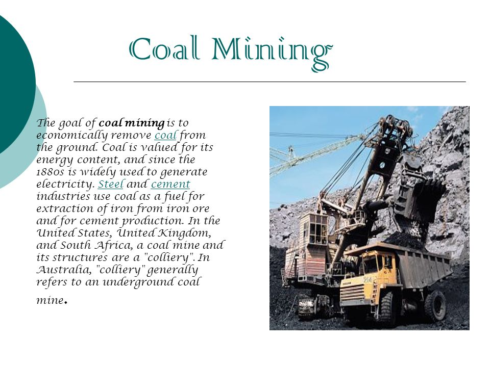 Coal Mining The goal of coal mining is to economically remove coal from the ground. Coal is valued for its energy content, and since the 1880s is wide