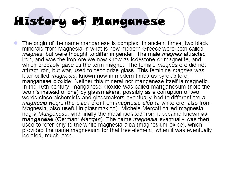History of Manganese The origin of the name manganese is complex. In ancient times, two black minerals from Magnesia in what is now modern Greece were