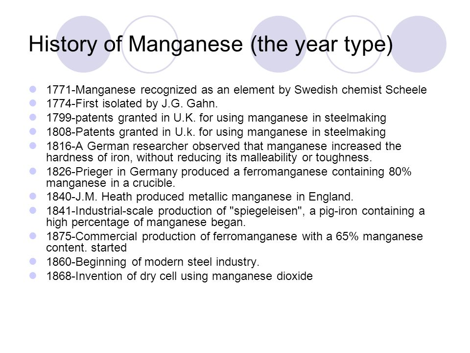 History of Manganese (the year type) 1771-Manganese recognized as an element by Swedish chemist Scheele 1774-First isolated by J.G. Gahn. 1799-patents