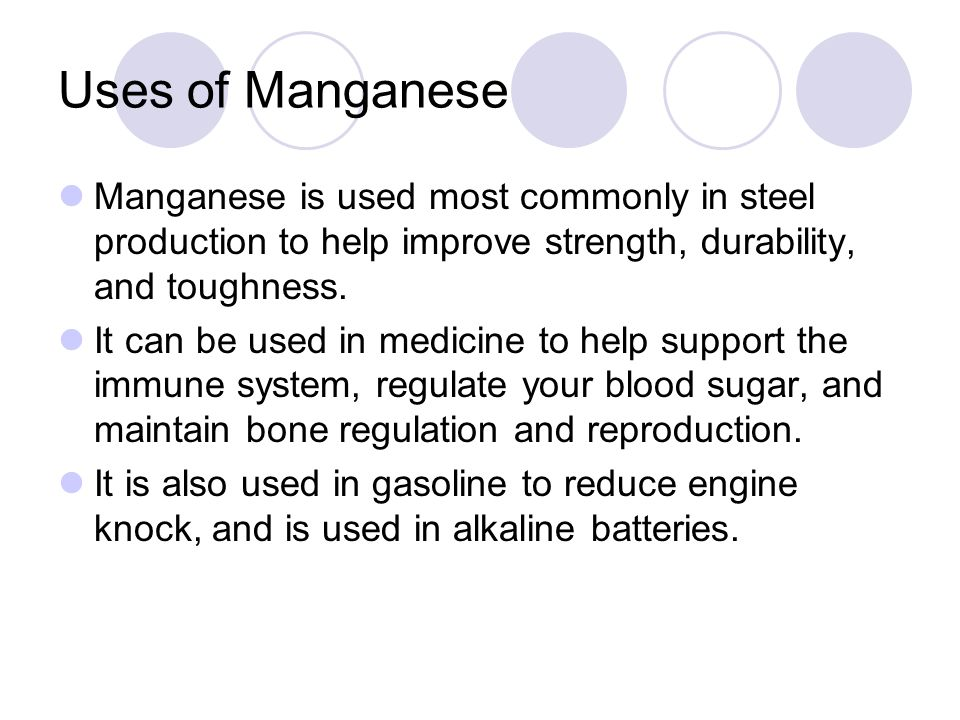 Uses of Manganese Manganese is used most commonly in steel production to help improve strength, durability, and toughness. It can be used in medicine