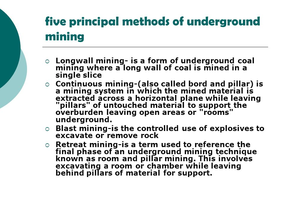 five principal methods of underground mining Longwall mining- is a form of underground coal mining where a long wall of coal is mined in a single slice Continuous mining-(also called bord and pillar) is a mining system in which the mined material is extracted across a horizontal plane while leaving pillars of untouched material to support the overburden leaving open areas or rooms underground.