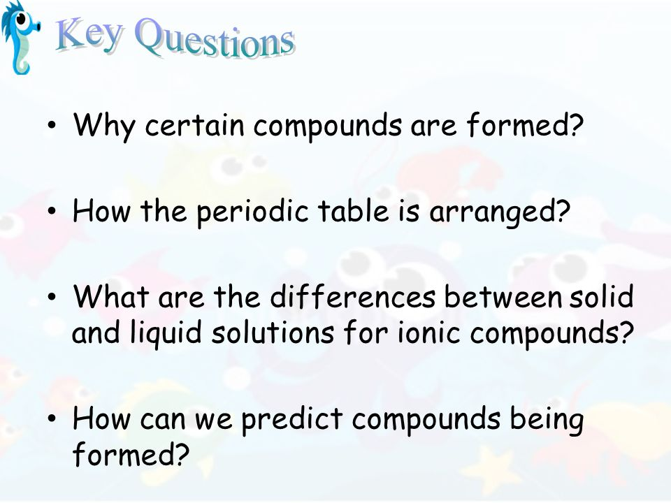 Why certain compounds are formed? How the periodic table is arranged? What are the differences between solid and liquid solutions for ionic compounds?