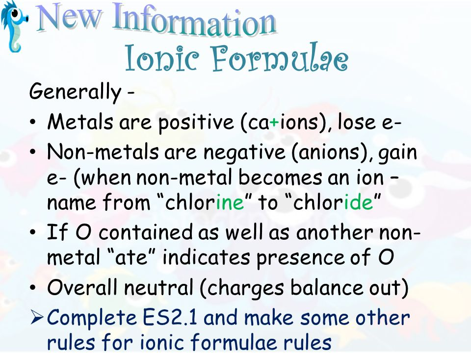 Ionic Formulae Generally - Metals are positive (ca+ions), lose e- Non-metals are negative (anions), gain e- (when non-metal becomes an ion – name from