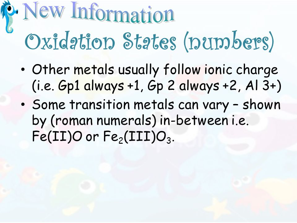 Oxidation States (numbers) Other metals usually follow ionic charge (i.e. Gp1 always +1, Gp 2 always +2, Al 3+) Some transition metals can vary – show