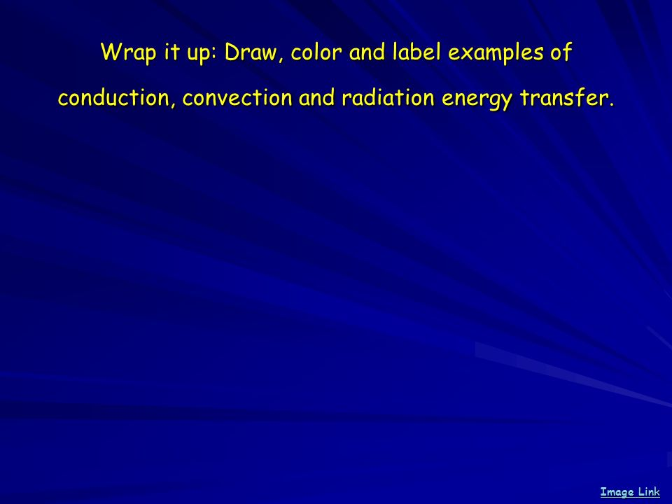 Wrap it up: Draw, color and label examples of conduction, convection and radiation energy transfer. Image Link Image Link