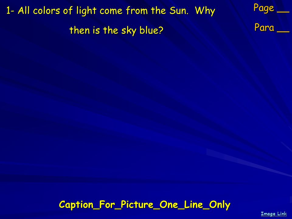 1- All colors of light come from the Sun. Why then is the sky blue? Page __ Para __ Image Link Image LinkCaption_For_Picture_One_Line_Only