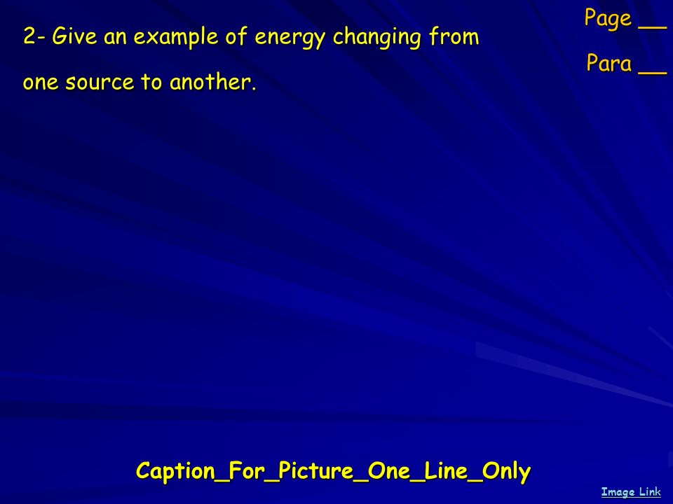 2- Give an example of energy changing from one source to another. Page __ Para __ Caption_For_Picture_One_Line_Only Image Link Image Link