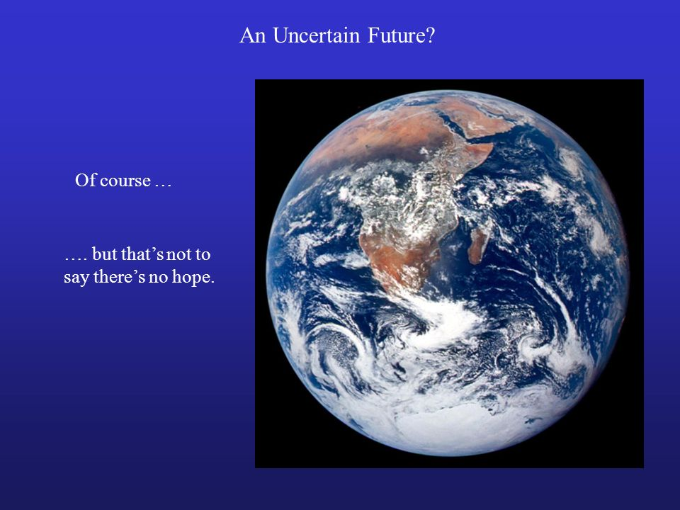 An Uncertain Future? Of course … …. but thats not to say theres no hope.