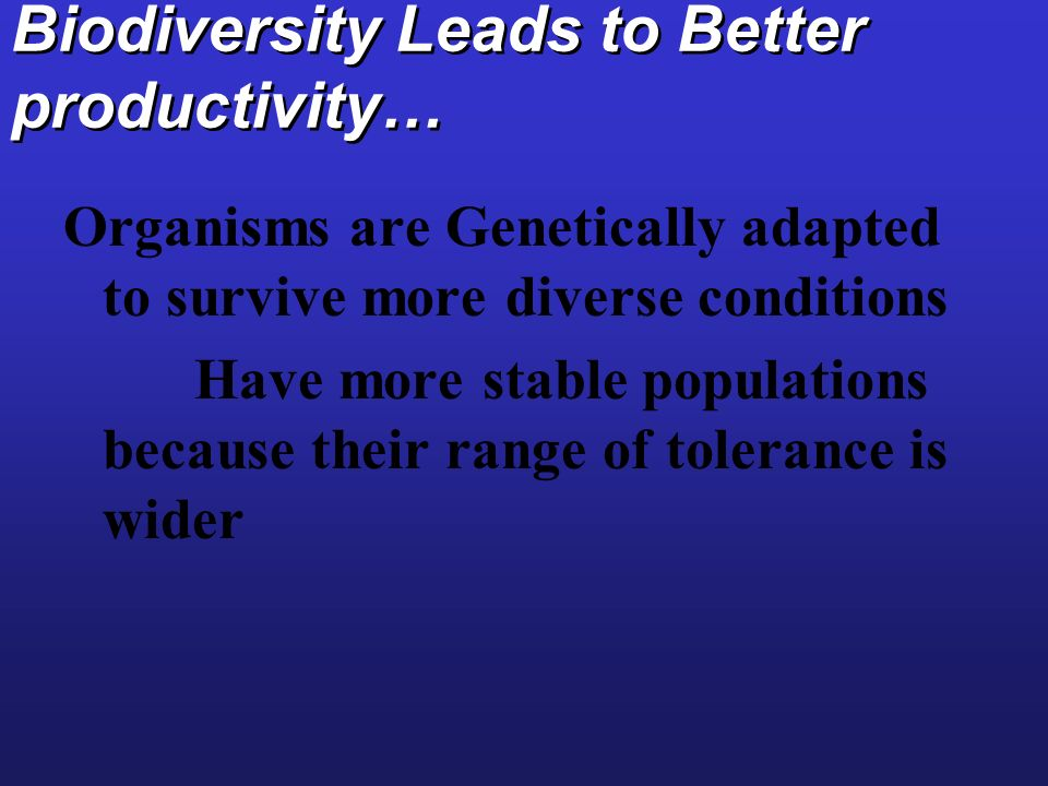 Biodiversity Leads to Better productivity… Organisms are Genetically adapted to survive more diverse conditions Have more stable populations because t