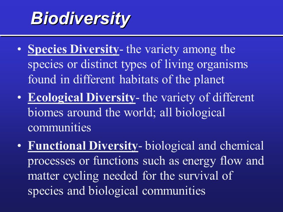 Biodiversity Species Diversity- the variety among the species or distinct types of living organisms found in different habitats of the planet Ecologic