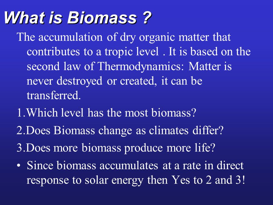 What is Biomass ? The accumulation of dry organic matter that contributes to a tropic level. It is based on the second law of Thermodynamics: Matter i