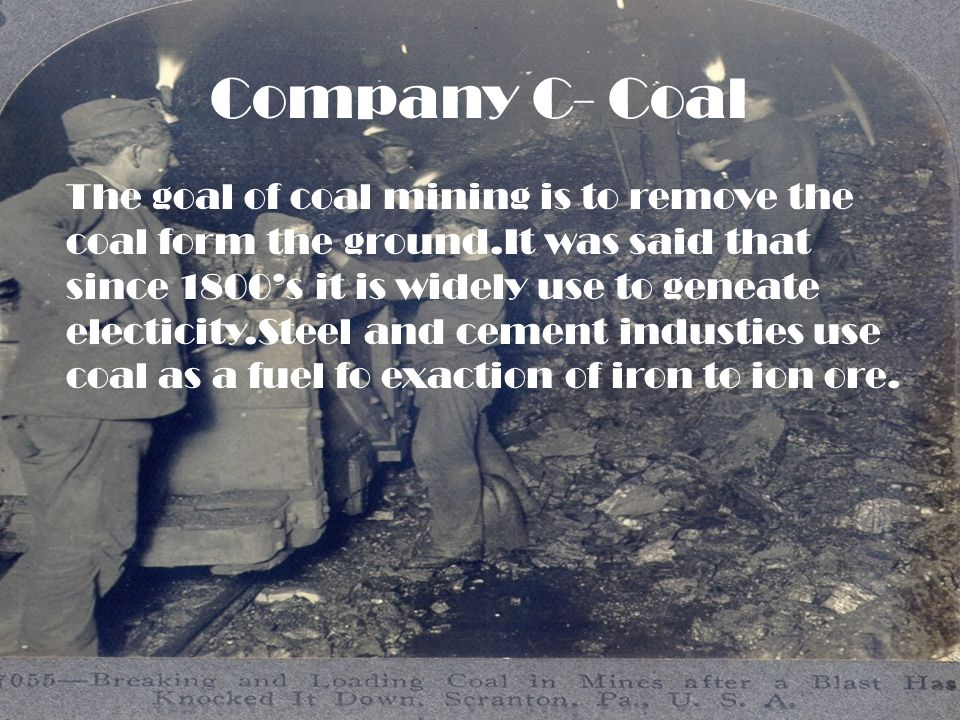 Company C- Coal The goal of coal mining is to remove the coal form the ground.It was said that since 1800s it is widely use to geneate electicity.Steel and cement industies use coal as a fuel fo exaction of iron to ion ore.