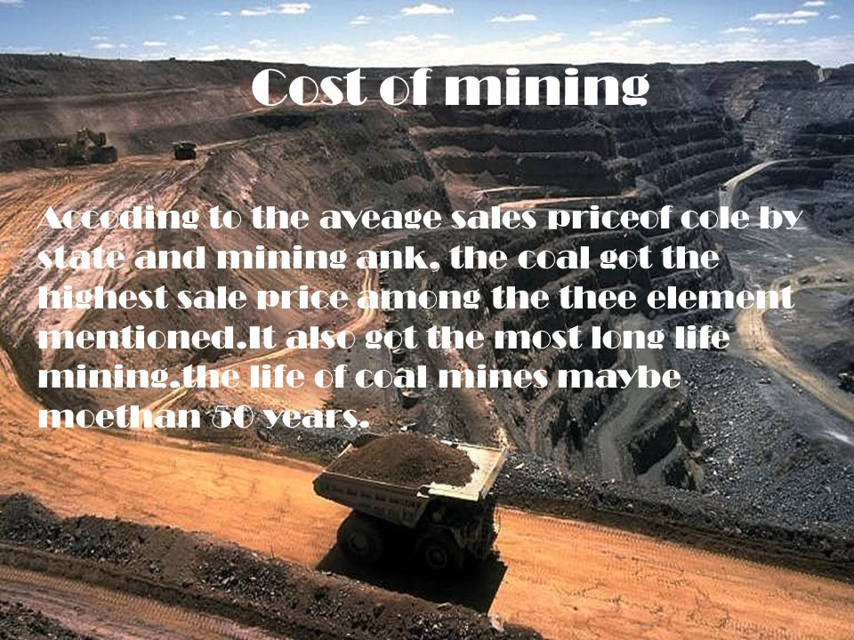 Cost of mining Accoding to the aveage sales priceof cole by state and mining ank, the coal got the highest sale price among the thee element mentioned.It also got the most long life mining,the life of coal mines maybe moethan 50 years.