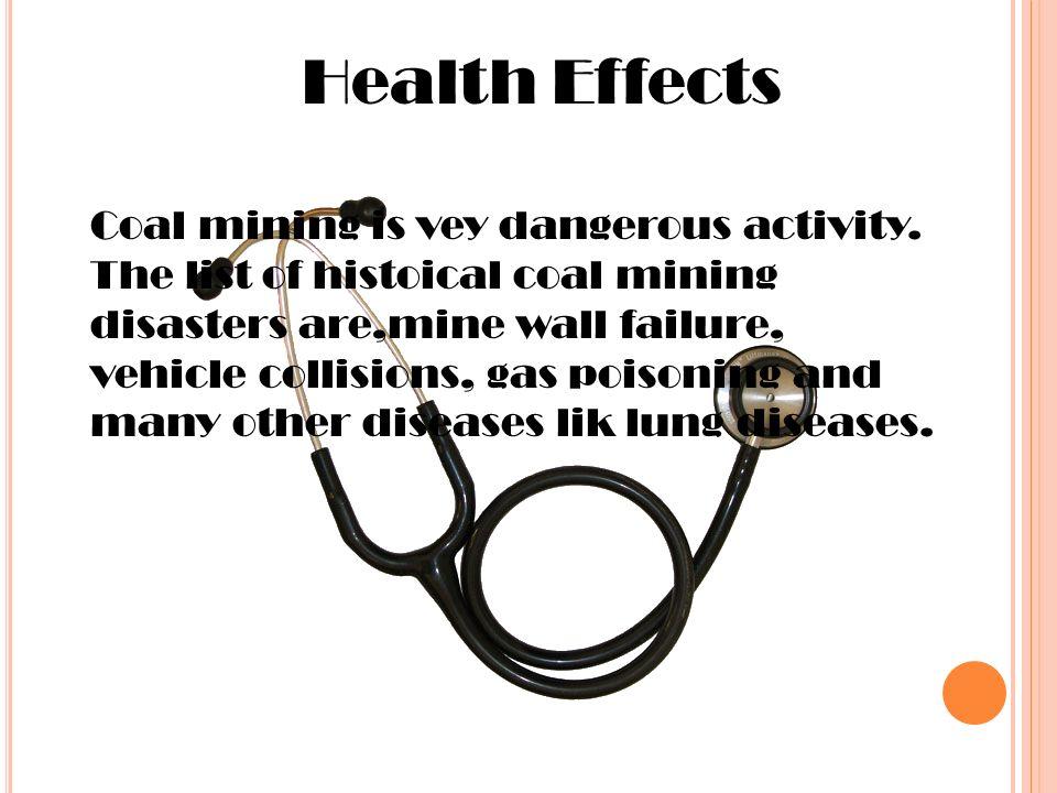 Health Effects Coal mining is vey dangerous activity.