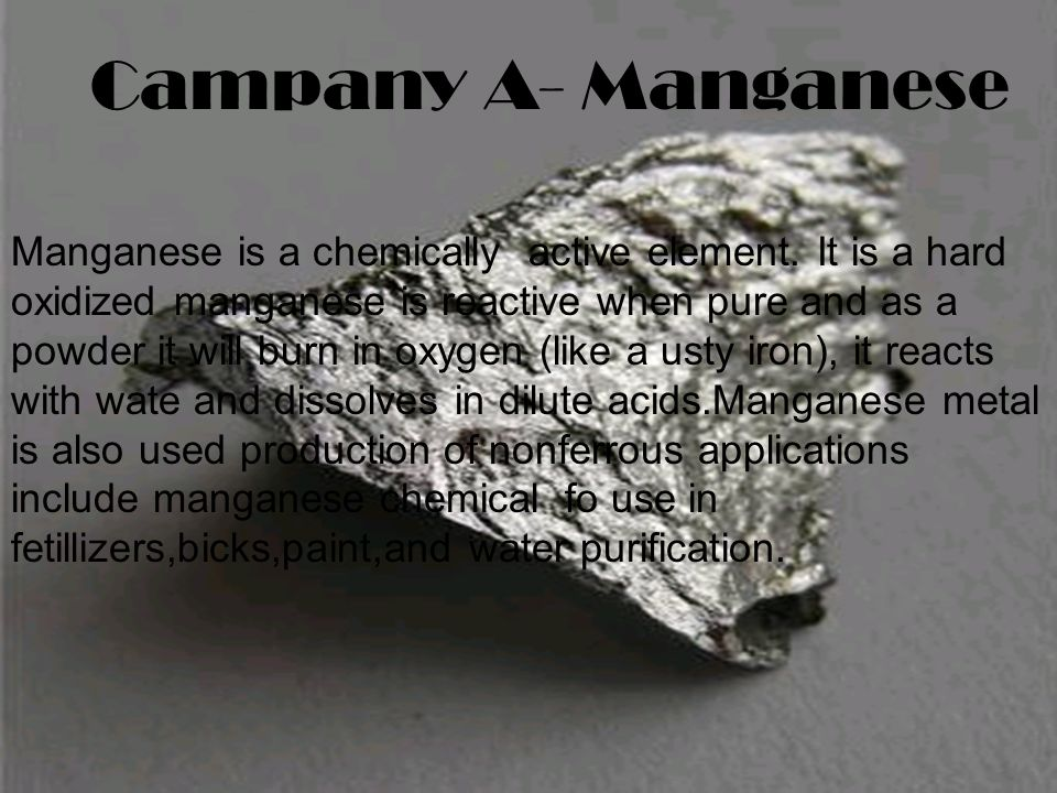 Campany A- Manganese Manganese is a chemically active element.
