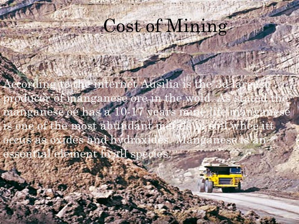 Cost of Mining According to the internet Ausilia is the 3d largest producer of manganese ore in the wold.
