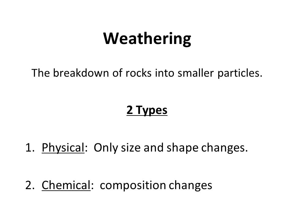 Weathering The breakdown of rocks into smaller particles. 2 Types 1.Physical: Only size and shape changes. 2.Chemical: composition changes
