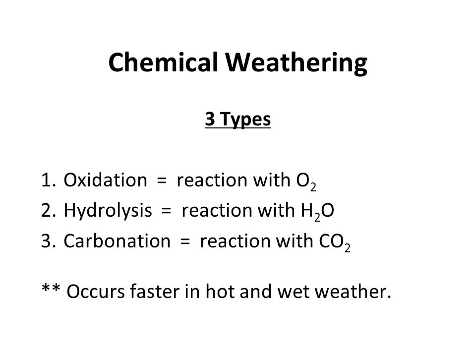 Chemical Weathering 3 Types 1. Oxidation = reaction with O 2 2. Hydrolysis = reaction with H 2 O 3. Carbonation = reaction with CO 2 ** Occurs faster