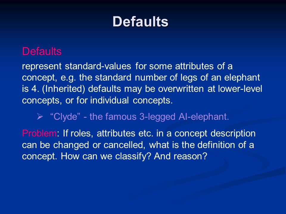 Defaults Defaults represent standard-values for some attributes of a concept, e.g. the standard number of legs of an elephant is 4. (Inherited) defaul