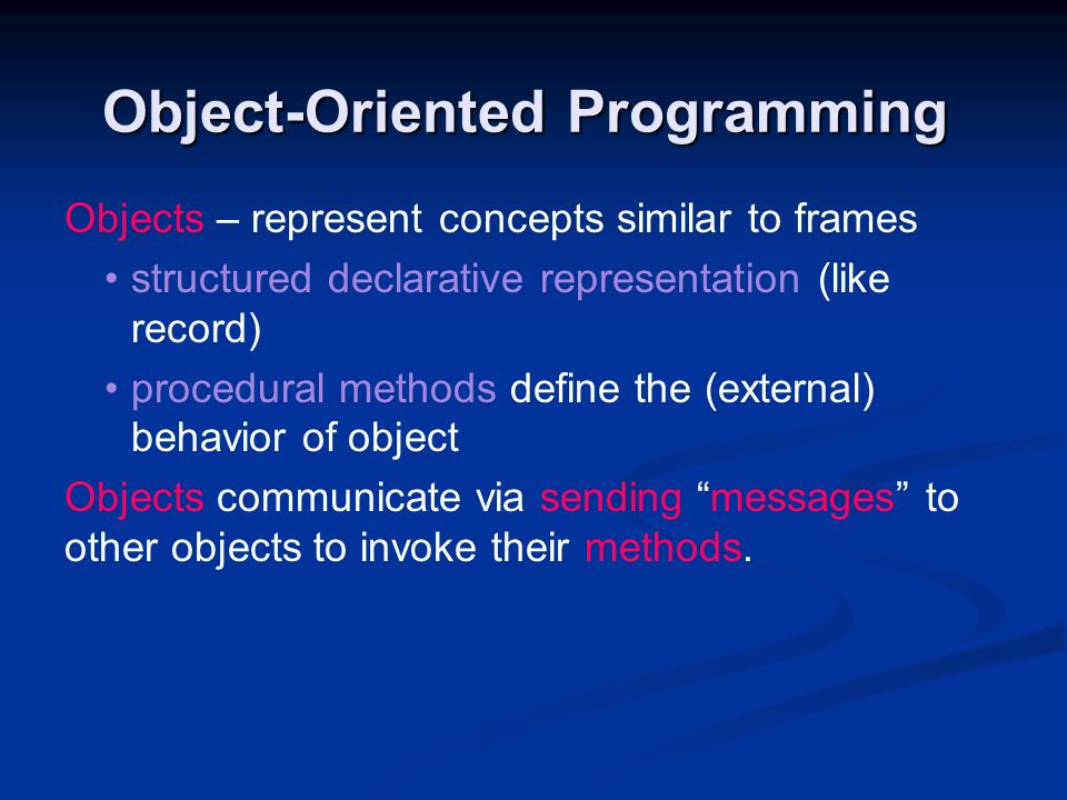 Object-Oriented Programming Objects – represent concepts similar to frames structured declarative representation (like record) procedural methods defi