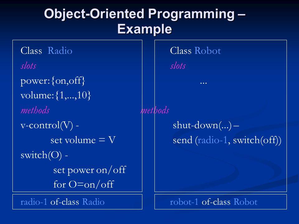 Object-Oriented Programming – Example Class RadioClass Robotslots power:{on,off}... volume:{1,...,10}methods v-control(V) - shut-down(...) – set volum