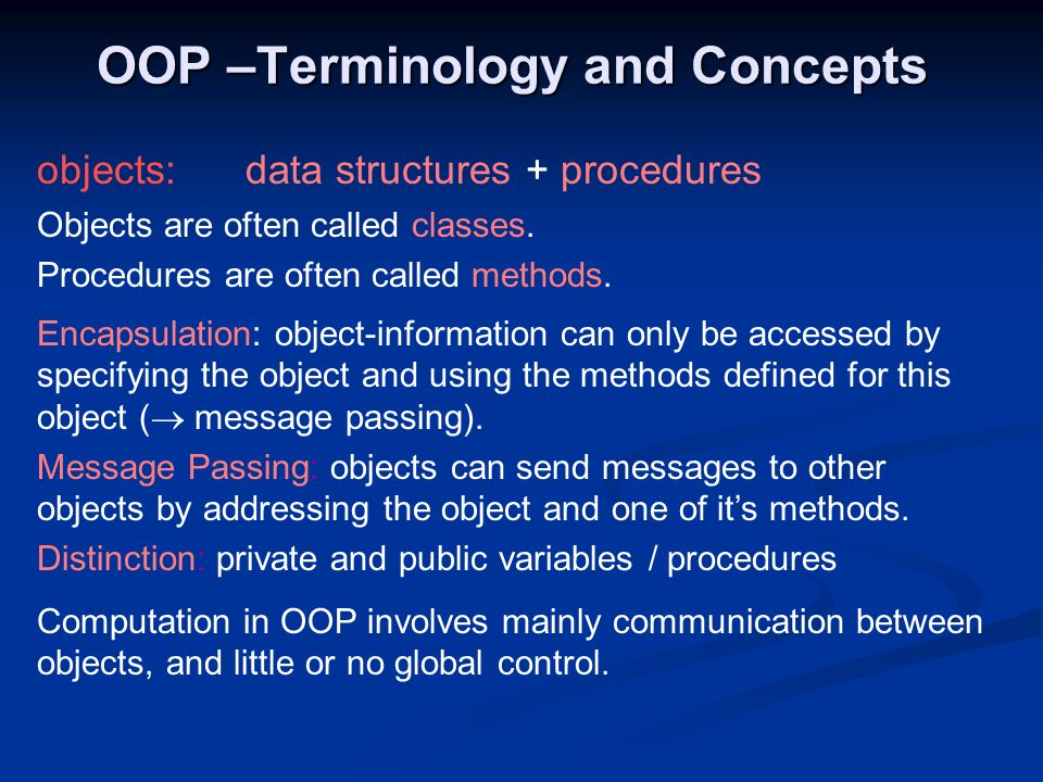 OOP –Terminology and Concepts objects:data structures + procedures Objects are often called classes. Procedures are often called methods. Encapsulatio