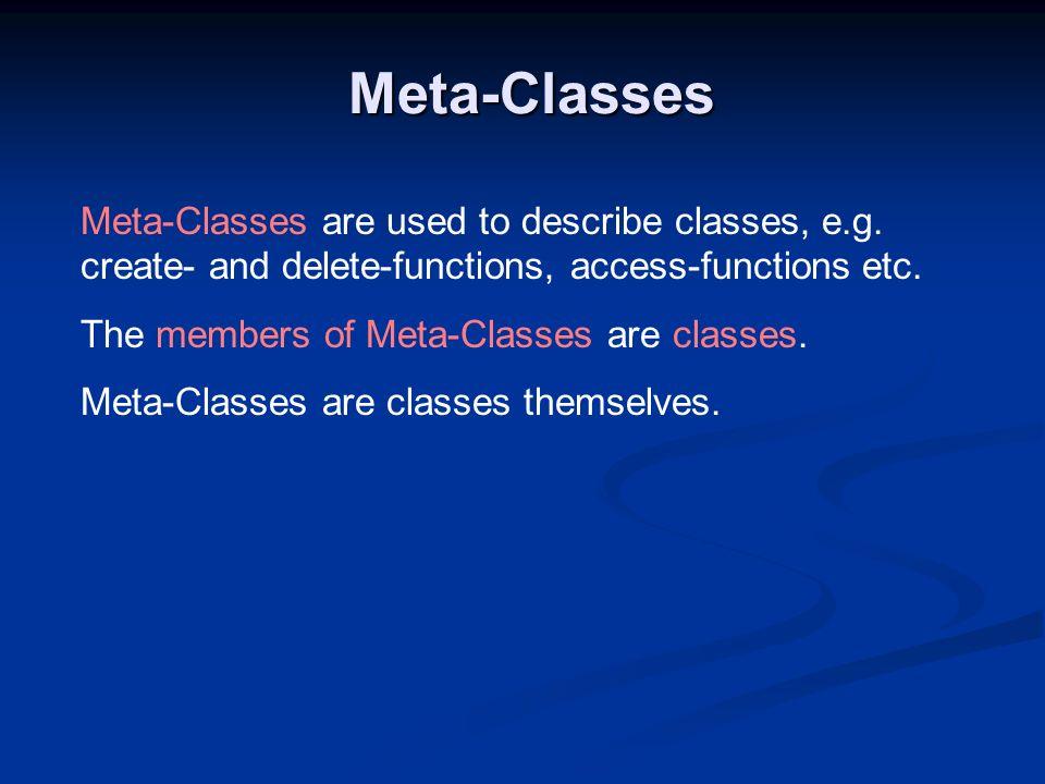 Meta-Classes Meta-Classes are used to describe classes, e.g. create- and delete-functions, access-functions etc. The members of Meta-Classes are class