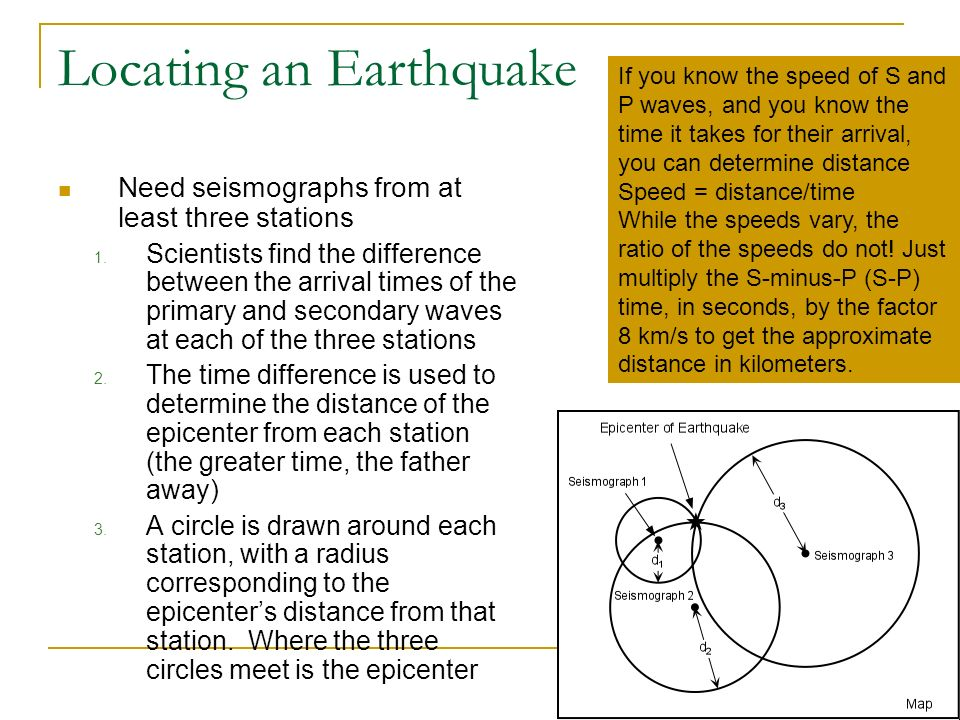 Locating an Earthquake Need seismographs from at least three stations 1. Scientists find the difference between the arrival times of the primary and s